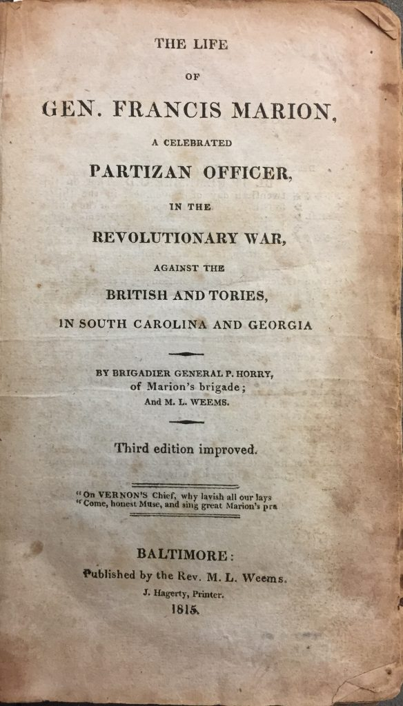 The Life of Gen. Francis Marion; a Celebrated Partizan Officer, in the Revolutionary War, against the British and Tories in South Carolina and Georgia, Mason Locke Weems and Peter Horry, Baltimore: Published by the Rev. M. L. Weems; J. Hagerty, Printer, 1815